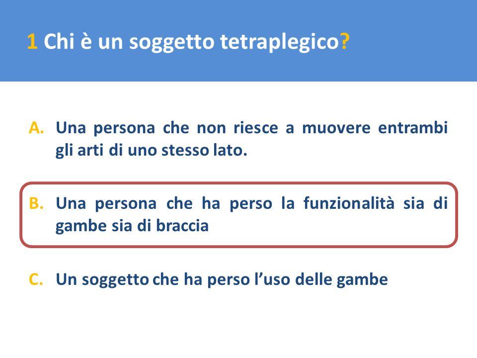 1 Chi è un soggetto tetraplegico? A.Una persona che non riesce a muovere entrambi gli arti di uno stesso lato. B.Una persona che ha perso la funzional