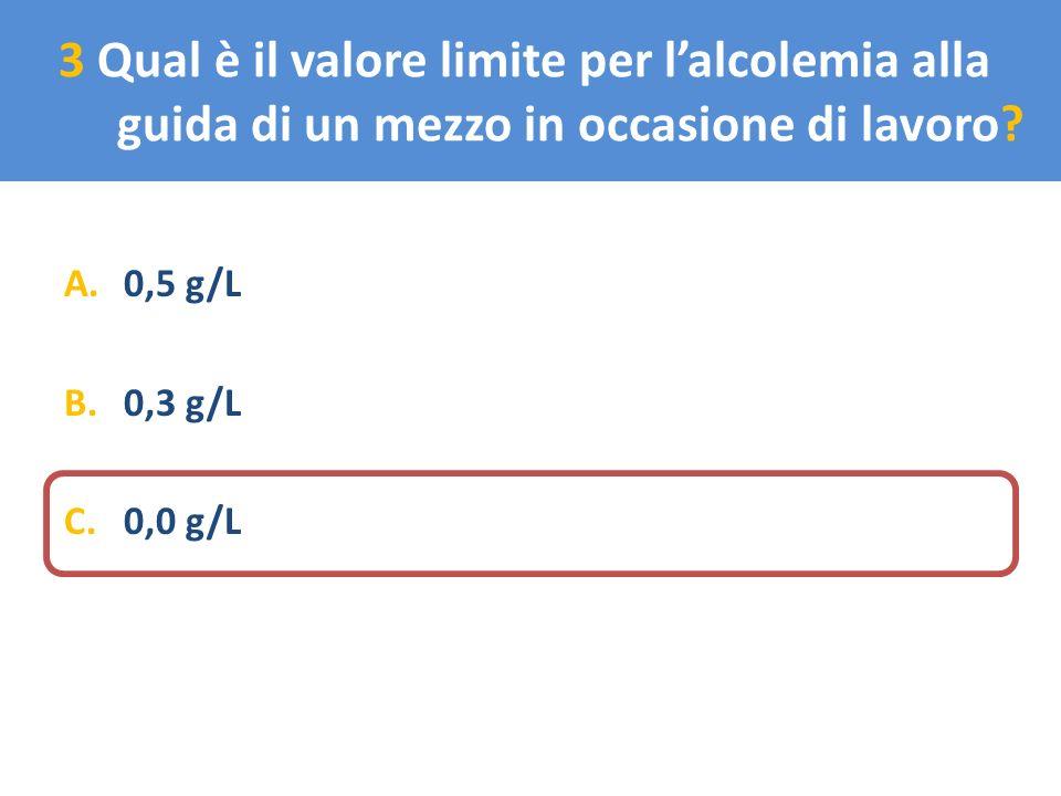 3 Qual è il valore limite per lalcolemia alla guida di un mezzo in occasione di lavoro? A.0,5 g/L B.0,3 g/L C.0,0 g/L