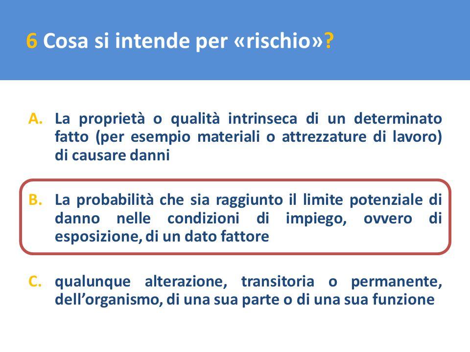 6 Cosa si intende per «rischio»? A.La proprietà o qualità intrinseca di un determinato fatto (per esempio materiali o attrezzature di lavoro) di causa