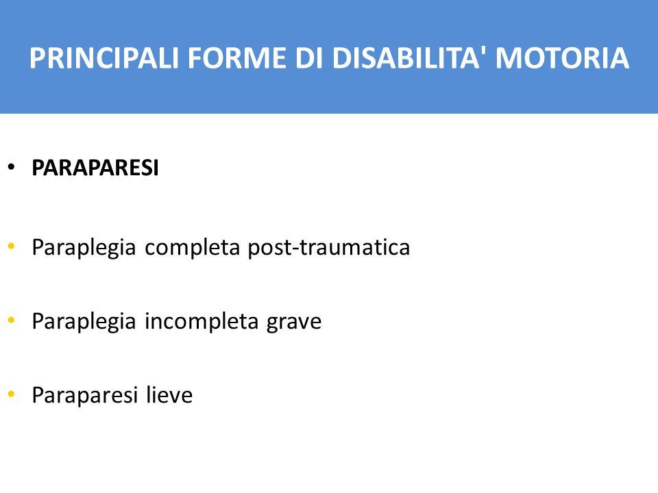 PARAPARESI Paraplegia completa post-traumatica Paraplegia incompleta grave Paraparesi lieve PRINCIPALI FORME DI DISABILITA' MOTORIA