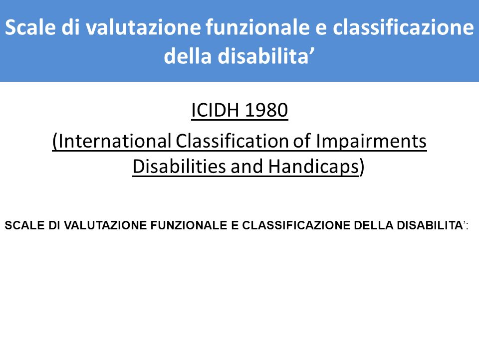 ICIDH 1980 (International Classification of Impairments Disabilities and Handicaps) SCALE DI VALUTAZIONE FUNZIONALE E CLASSIFICAZIONE DELLA DISABILITA: SCALE DI VALUTAZIONE FUNZIONALE E CLASSIFICAZIONE DELLA DISABILITA Scale di valutazione funzionale e classificazione della disabilita
