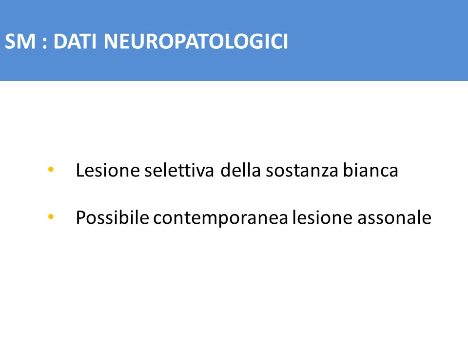 SM : DATI NEUROPATOLOGICI Lesione selettiva della sostanza bianca Possibile contemporanea lesione assonale