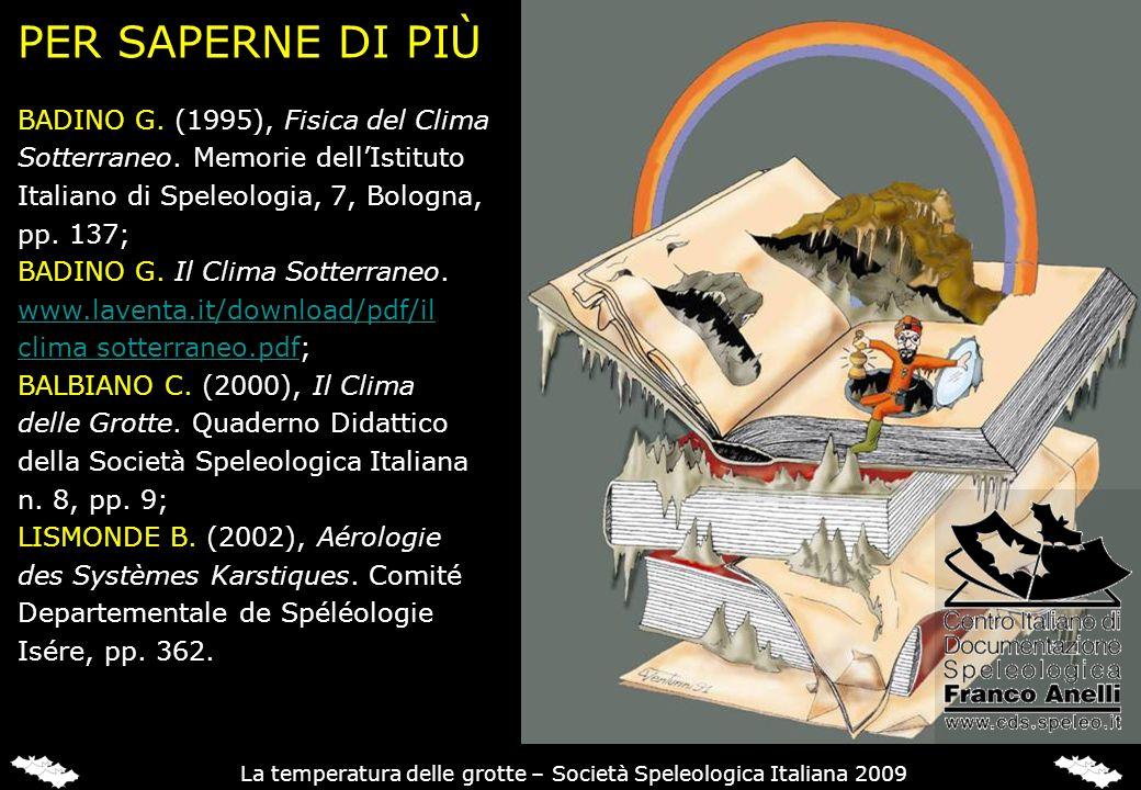 PER SAPERNE DI PIÙ BADINO G. (1995), Fisica del Clima Sotterraneo. Memorie dellIstituto Italiano di Speleologia, 7, Bologna, pp. 137; BADINO G. Il Cli
