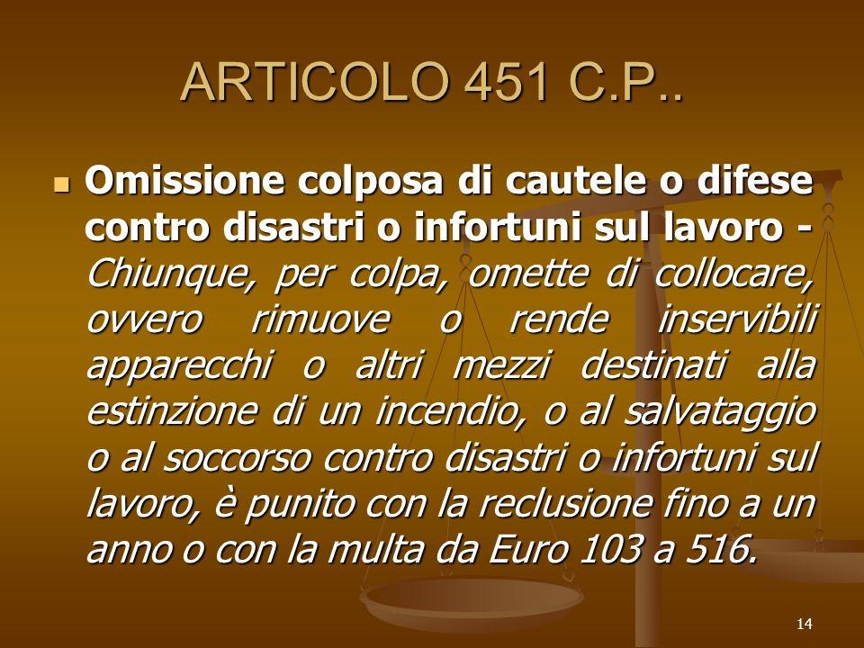 14 ARTICOLO 451 C.P.. Omissione colposa di cautele o difese contro disastri o infortuni sul lavoro - Chiunque, per colpa, omette di collocare, ovvero