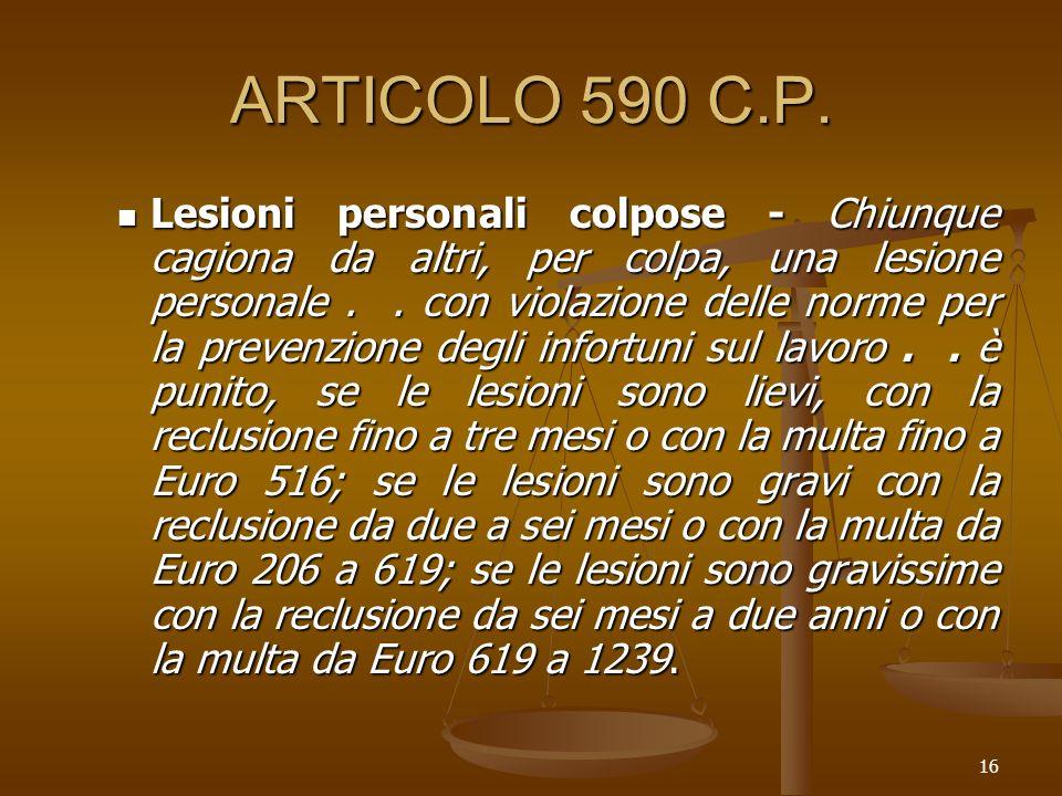 16 ARTICOLO 590 C.P. Lesioni personali colpose - Chiunque cagiona da altri, per colpa, una lesione personale.. con violazione delle norme per la preve
