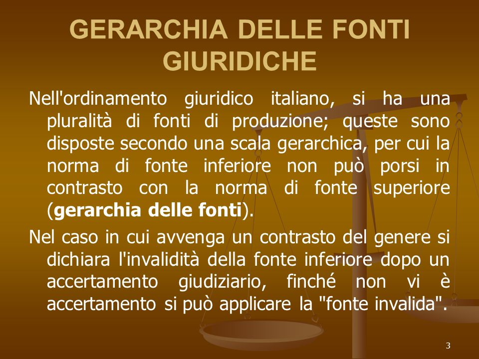 3 GERARCHIA DELLE FONTI GIURIDICHE Nell ordinamento giuridico italiano, si ha una pluralità di fonti di produzione; queste sono disposte secondo una scala gerarchica, per cui la norma di fonte inferiore non può porsi in contrasto con la norma di fonte superiore (gerarchia delle fonti).