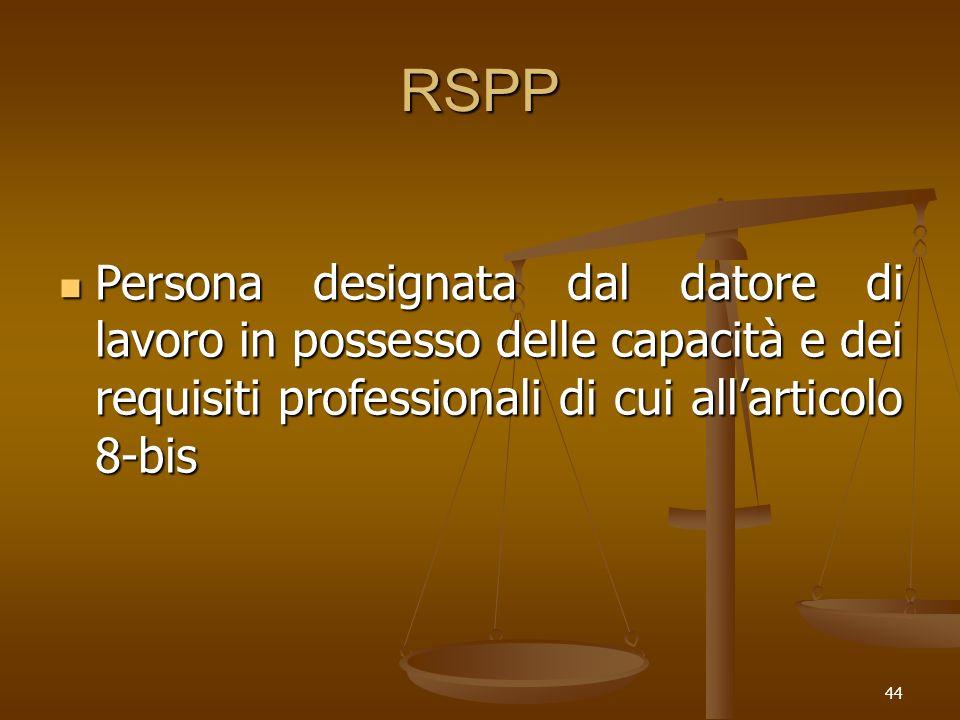 44 RSPP Persona designata dal datore di lavoro in possesso delle capacità e dei requisiti professionali di cui allarticolo 8-bis Persona designata dal datore di lavoro in possesso delle capacità e dei requisiti professionali di cui allarticolo 8-bis
