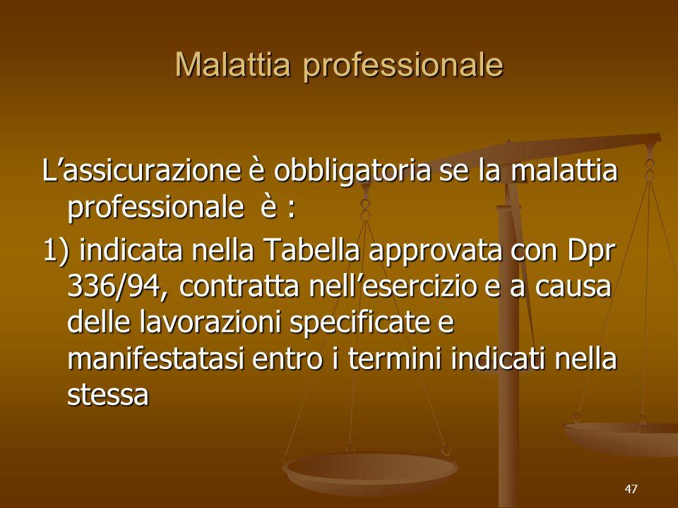 47 Malattia professionale Lassicurazione è obbligatoria se la malattia professionale è : 1) indicata nella Tabella approvata con Dpr 336/94, contratta nellesercizio e a causa delle lavorazioni specificate e manifestatasi entro i termini indicati nella stessa