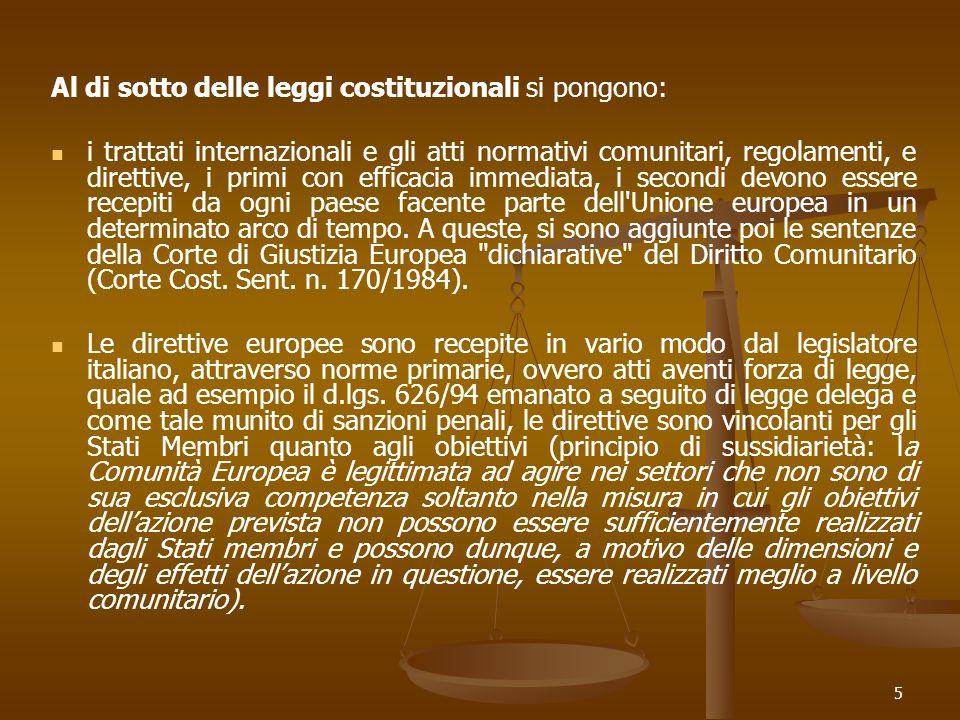 5 Al di sotto delle leggi costituzionali si pongono: i trattati internazionali e gli atti normativi comunitari, regolamenti, e direttive, i primi con