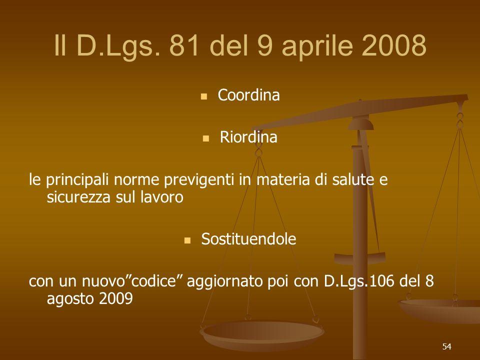 54 Il D.Lgs. 81 del 9 aprile 2008 Coordina Riordina le principali norme previgenti in materia di salute e sicurezza sul lavoro Sostituendole con un nu