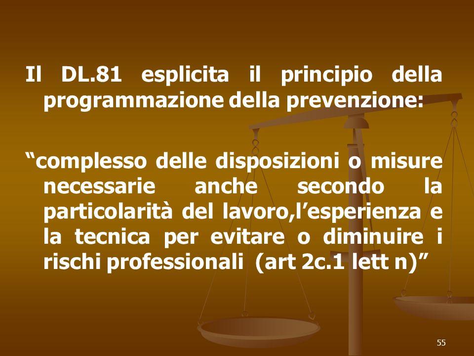 55 Il DL.81 esplicita il principio della programmazione della prevenzione: complesso delle disposizioni o misure necessarie anche secondo la particolarità del lavoro,lesperienza e la tecnica per evitare o diminuire i rischi professionali (art 2c.1 lett n)