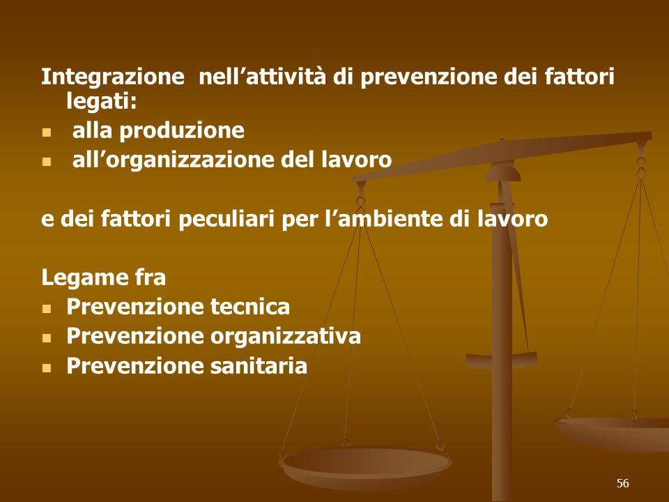 56 Integrazione nellattività di prevenzione dei fattori legati: alla produzione allorganizzazione del lavoro e dei fattori peculiari per lambiente di lavoro Legame fra Prevenzione tecnica Prevenzione organizzativa Prevenzione sanitaria