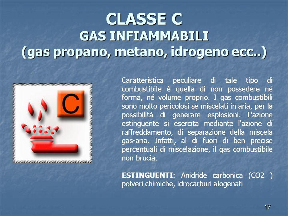 17 CLASSE C GAS INFIAMMABILI (gas propano, metano, idrogeno ecc..) Caratteristica peculiare di tale tipo di combustibile è quella di non possedere né forma, né volume proprio.