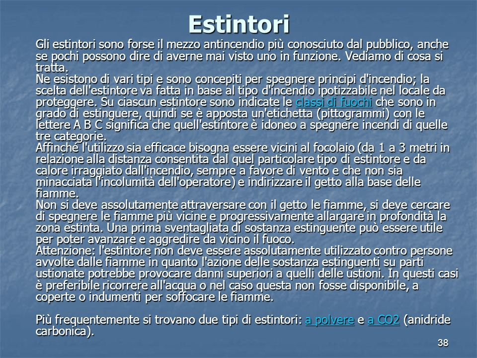 38 Estintori Gli estintori sono forse il mezzo antincendio più conosciuto dal pubblico, anche se pochi possono dire di averne mai visto uno in funzione.