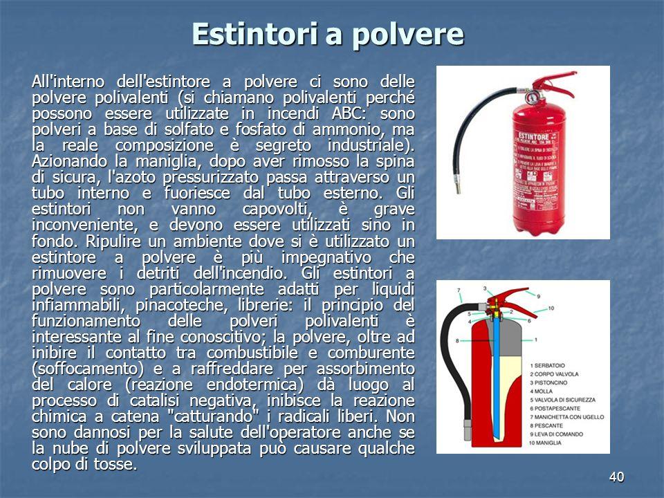 40 Estintori a polvere All interno dell estintore a polvere ci sono delle polvere polivalenti (si chiamano polivalenti perché possono essere utilizzate in incendi ABC: sono polveri a base di solfato e fosfato di ammonio, ma la reale composizione è segreto industriale).