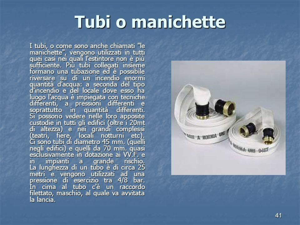 41 Tubi o manichette I tubi, o come sono anche chiamati le manichette , vengono utilizzati in tutti quei casi nei quali l estintore non è più sufficiente.