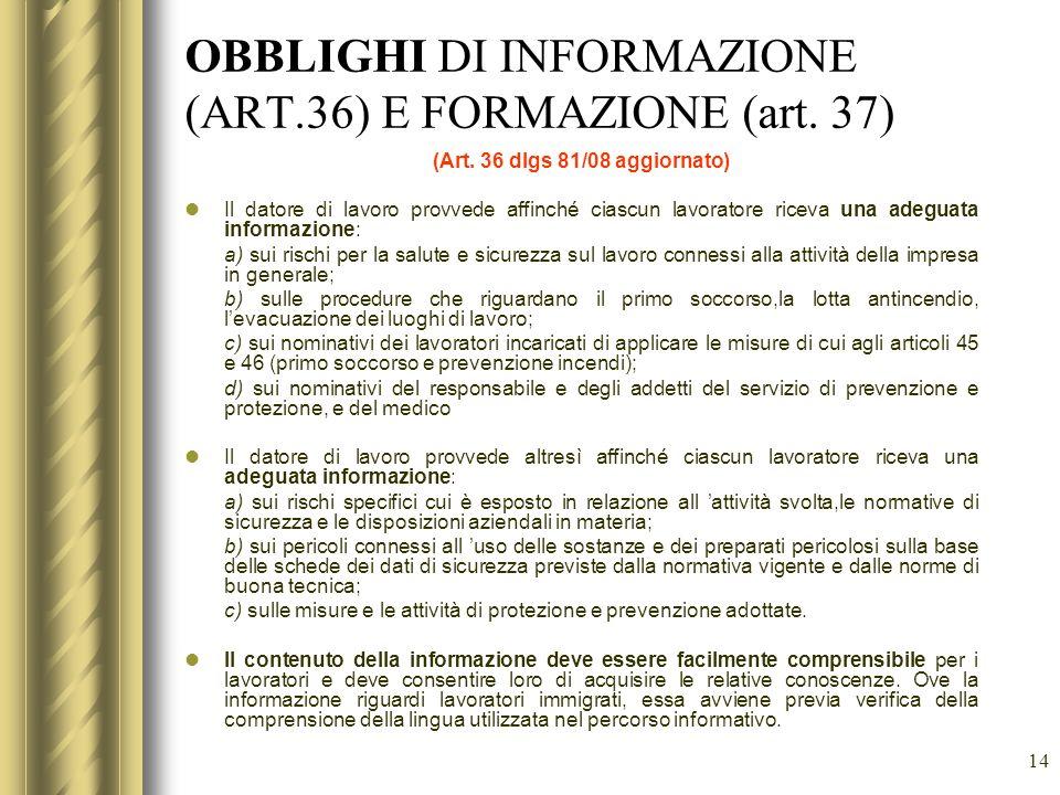 14 OBBLIGHI DI INFORMAZIONE (ART.36) E FORMAZIONE (art. 37) (Art. 36 dlgs 81/08 aggiornato) Il datore di lavoro provvede affinché ciascun lavoratore r