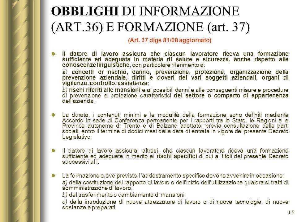 15 OBBLIGHI DI INFORMAZIONE (ART.36) E FORMAZIONE (art. 37) (Art. 37 dlgs 81/08 aggiornato) Il datore di lavoro assicura che ciascun lavoratore riceva