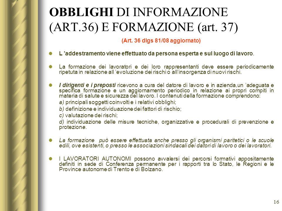 16 OBBLIGHI DI INFORMAZIONE (ART.36) E FORMAZIONE (art. 37) (Art. 36 dlgs 81/08 aggiornato) L addestramento viene effettuato da persona esperta e sul