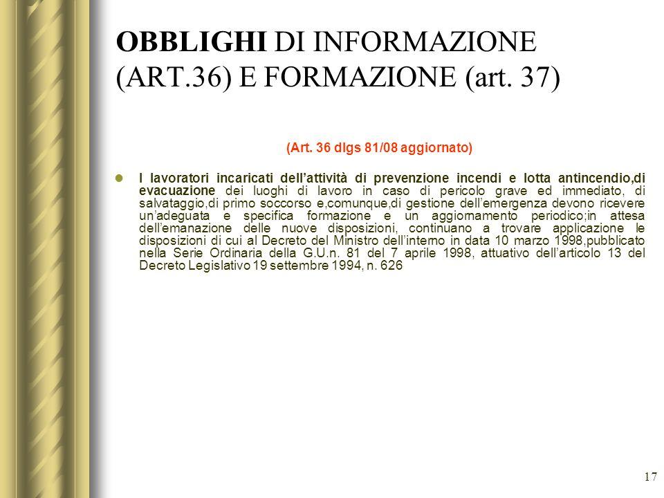 17 OBBLIGHI DI INFORMAZIONE (ART.36) E FORMAZIONE (art. 37) (Art. 36 dlgs 81/08 aggiornato) I lavoratori incaricati dellattività di prevenzione incend