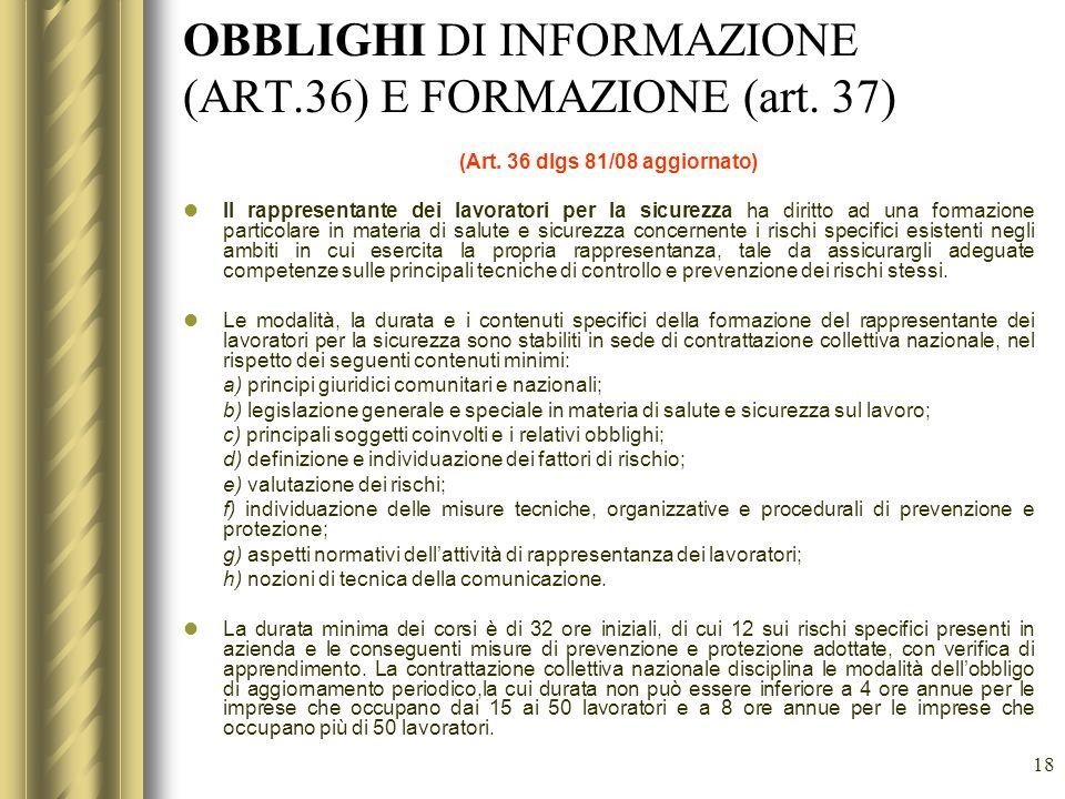 18 OBBLIGHI DI INFORMAZIONE (ART.36) E FORMAZIONE (art. 37) (Art. 36 dlgs 81/08 aggiornato) Il rappresentante dei lavoratori per la sicurezza ha dirit