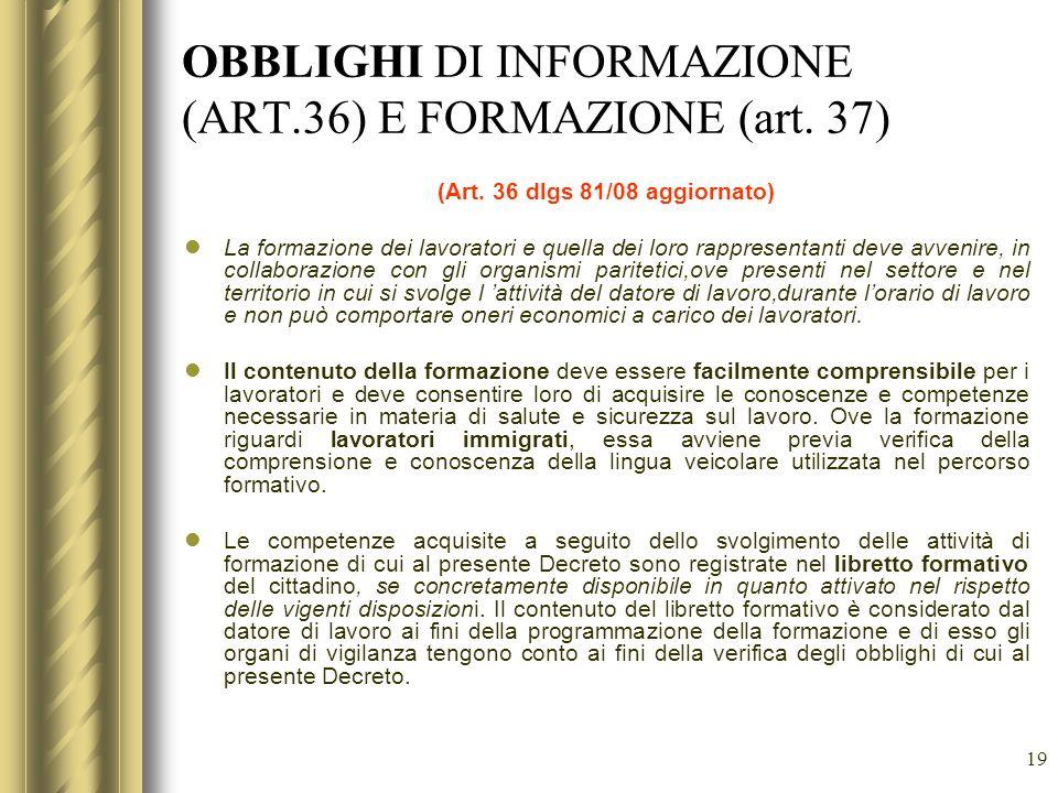 19 OBBLIGHI DI INFORMAZIONE (ART.36) E FORMAZIONE (art. 37) (Art. 36 dlgs 81/08 aggiornato) La formazione dei lavoratori e quella dei loro rappresenta