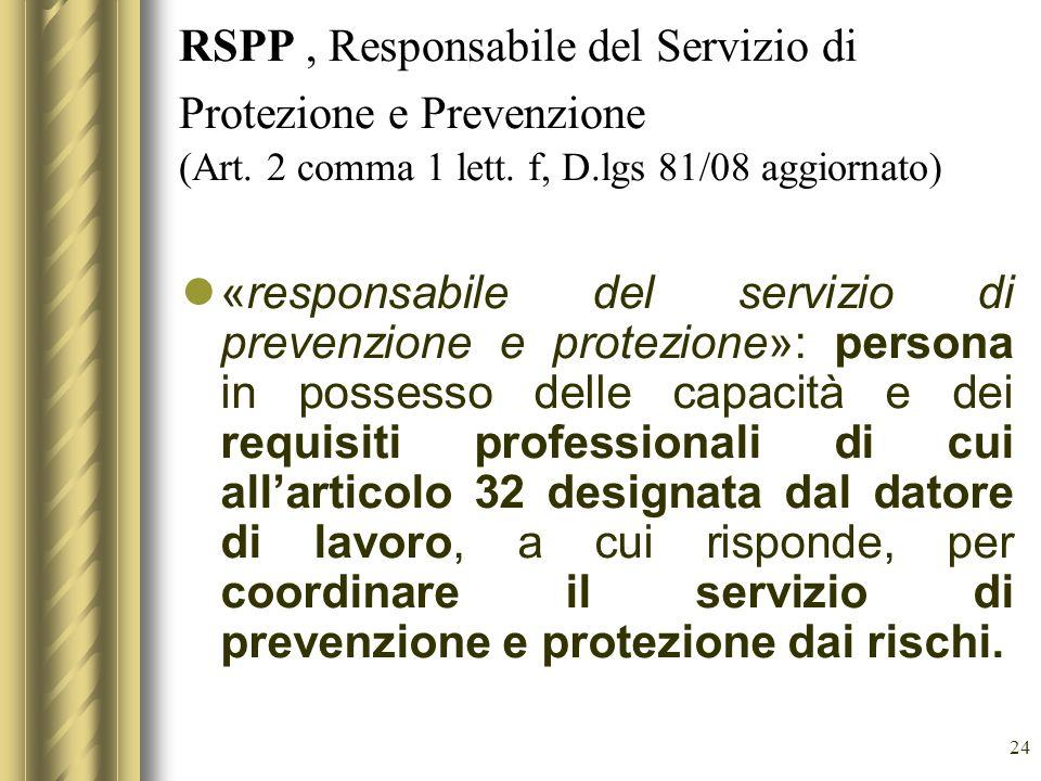 24 RSPP, Responsabile del Servizio di Protezione e Prevenzione (Art. 2 comma 1 lett. f, D.lgs 81/08 aggiornato) «responsabile del servizio di prevenzi