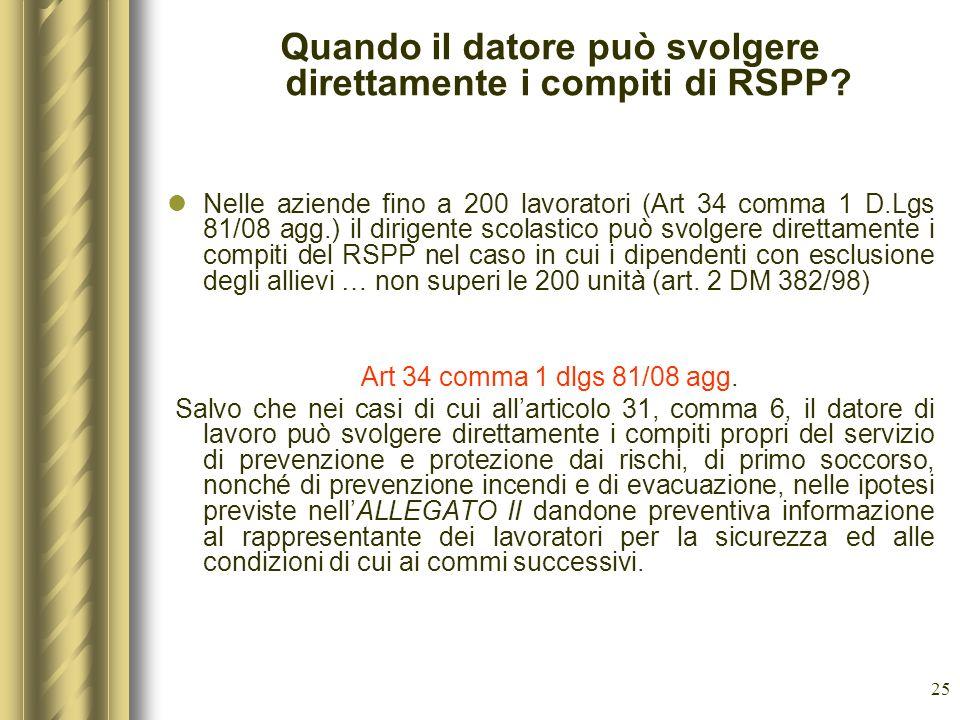 25 Quando il datore può svolgere direttamente i compiti di RSPP? Nelle aziende fino a 200 lavoratori (Art 34 comma 1 D.Lgs 81/08 agg.) il dirigente sc