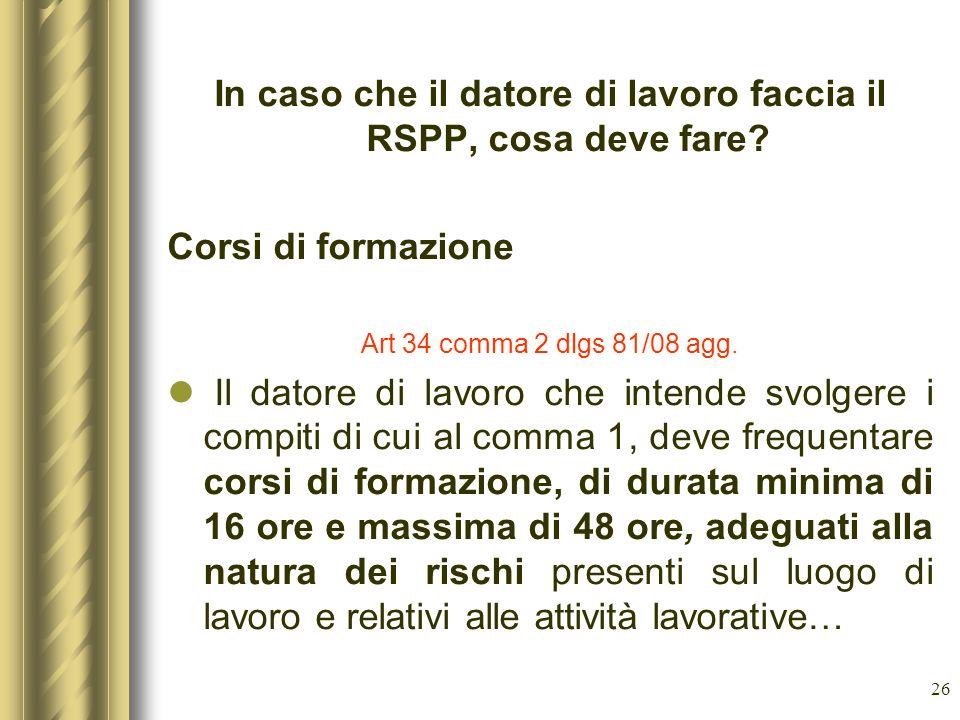 26 In caso che il datore di lavoro faccia il RSPP, cosa deve fare? Corsi di formazione Art 34 comma 2 dlgs 81/08 agg. Il datore di lavoro che intende