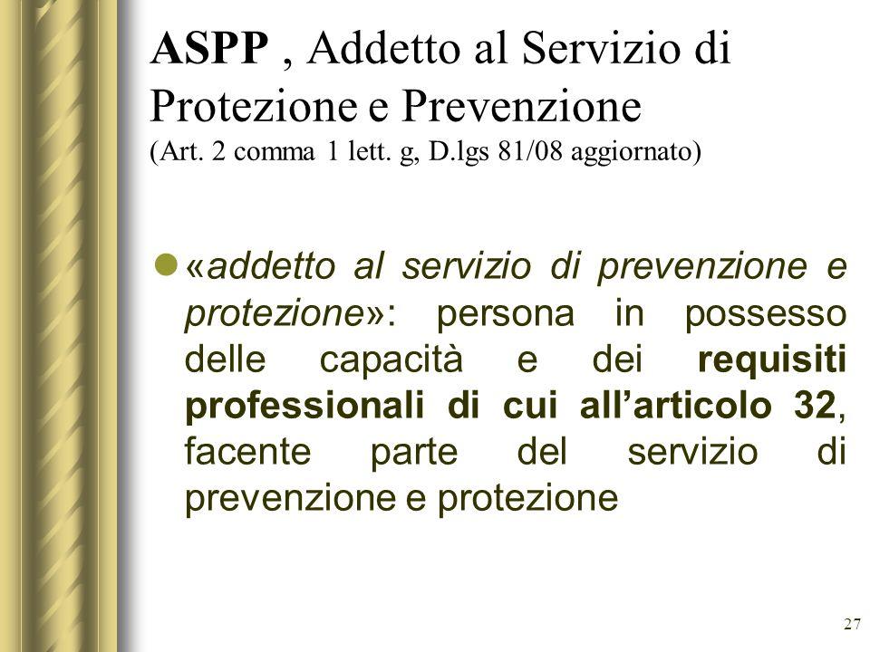 27 ASPP, Addetto al Servizio di Protezione e Prevenzione (Art. 2 comma 1 lett. g, D.lgs 81/08 aggiornato) «addetto al servizio di prevenzione e protez