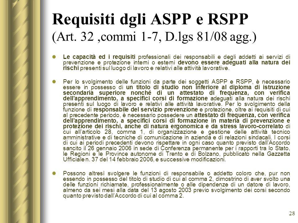 28 Requisiti dgli ASPP e RSPP (Art. 32,commi 1-7, D.lgs 81/08 agg.) Le capacità ed i requisiti professionali dei responsabili e degli addetti ai servi