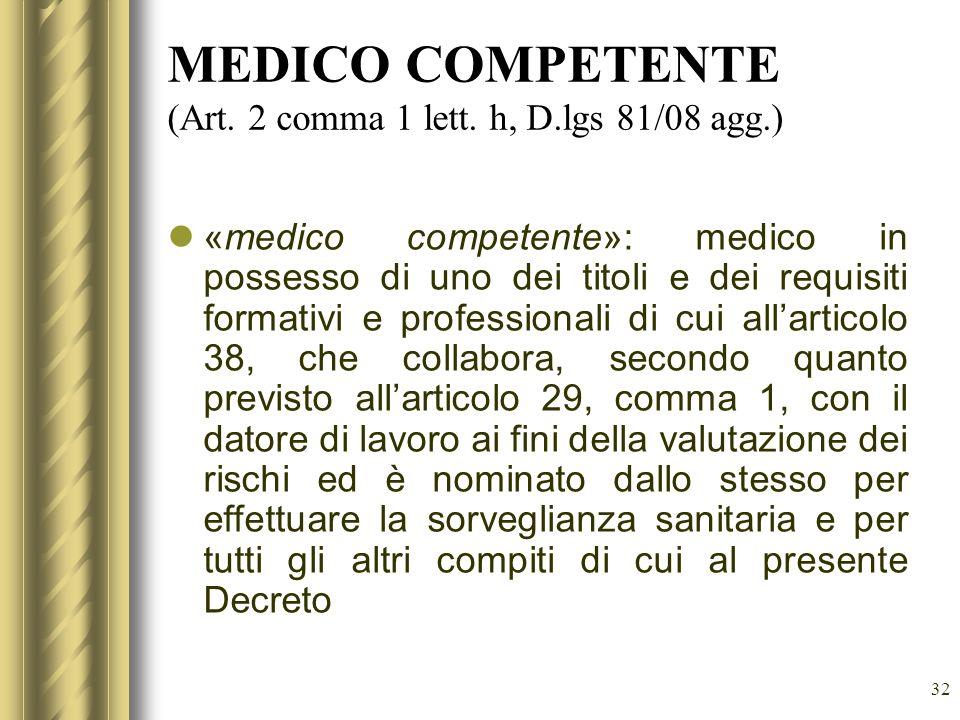 32 MEDICO COMPETENTE (Art. 2 comma 1 lett. h, D.lgs 81/08 agg.) «medico competente»: medico in possesso di uno dei titoli e dei requisiti formativi e