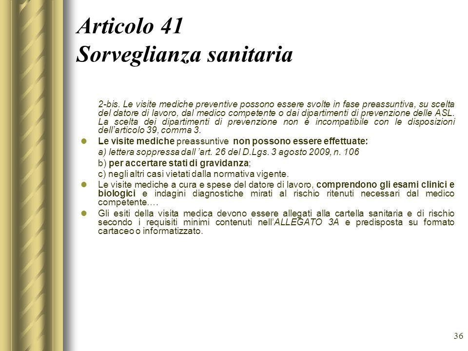 36 Articolo 41 Sorveglianza sanitaria 2-bis. Le visite mediche preventive possono essere svolte in fase preassuntiva, su scelta del datore di lavoro,