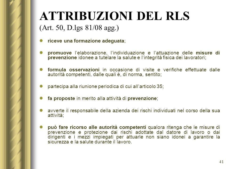 41 ATTRIBUZIONI DEL RLS (Art. 50, D.lgs 81/08 agg.) riceve una formazione adeguata; promuove lelaborazione, lindividuazione e lattuazione delle misure