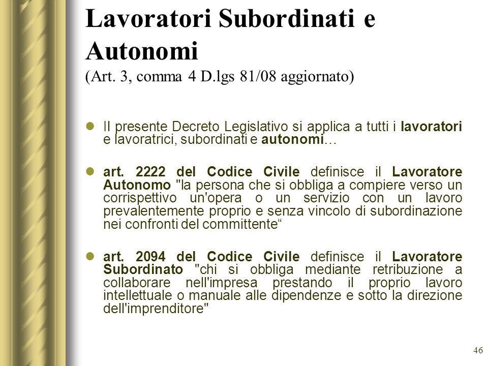 46 Lavoratori Subordinati e Autonomi (Art. 3, comma 4 D.lgs 81/08 aggiornato) Il presente Decreto Legislativo si applica a tutti i lavoratori e lavora