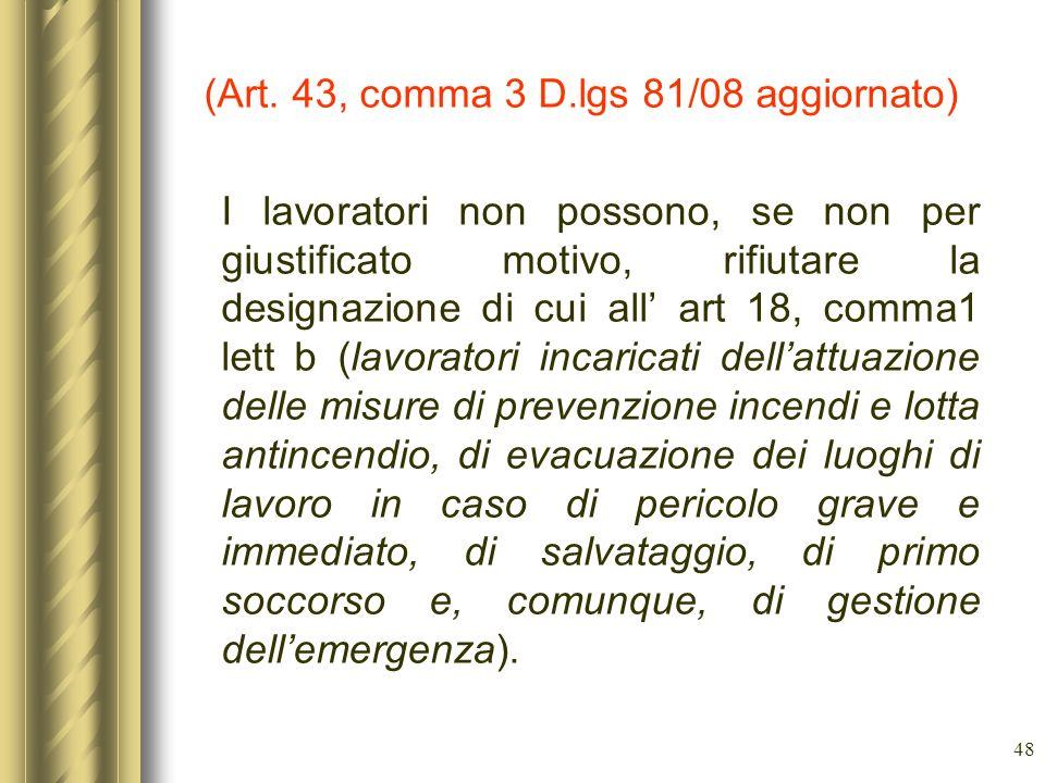 48 (Art. 43, comma 3 D.lgs 81/08 aggiornato) I lavoratori non possono, se non per giustificato motivo, rifiutare la designazione di cui all art 18, co