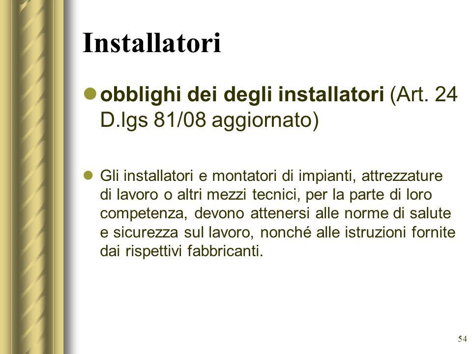 54 Installatori obblighi dei degli installatori (Art. 24 D.lgs 81/08 aggiornato) Gli installatori e montatori di impianti, attrezzature di lavoro o al