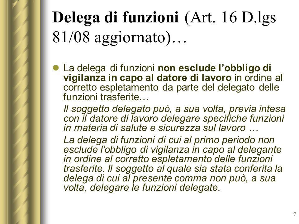 7 Delega di funzioni (Art. 16 D.lgs 81/08 aggiornato)… La delega di funzioni non esclude lobbligo di vigilanza in capo al datore di lavoro in ordine a