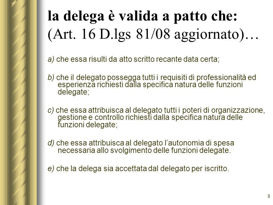 8 la delega è valida a patto che: (Art. 16 D.lgs 81/08 aggiornato)… a) che essa risulti da atto scritto recante data certa; b) che il delegato possegg