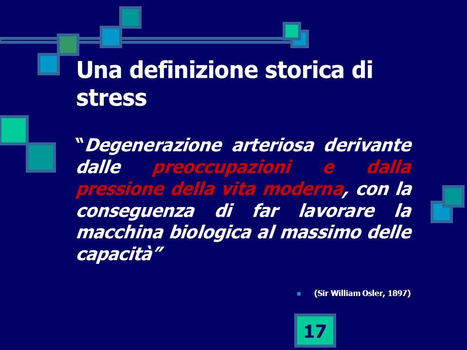 17 Una definizione storica di stress Degenerazione arteriosa derivante dalle preoccupazioni e dalla pressione della vita moderna, con la conseguenza di far lavorare la macchina biologica al massimo delle capacità (Sir William Osler, 1897)