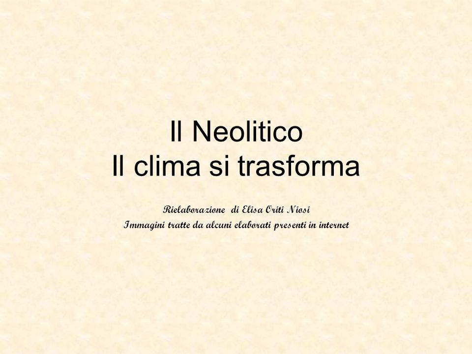 Il Neolitico Il clima si trasforma Rielaborazione di Elisa Oriti Niosi Immagini tratte da alcuni elaborati presenti in internet