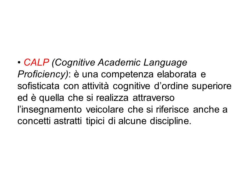 CALP (Cognitive Academic Language Proficiency): è una competenza elaborata e sofisticata con attività cognitive dordine superiore ed è quella che si realizza attraverso linsegnamento veicolare che si riferisce anche a concetti astratti tipici di alcune discipline.