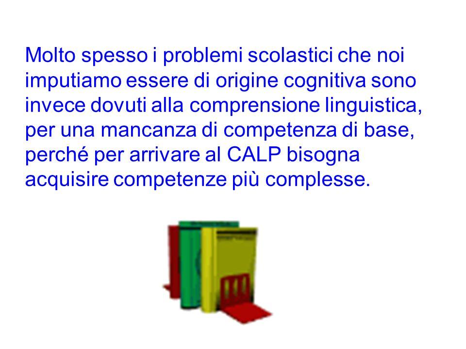Molto spesso i problemi scolastici che noi imputiamo essere di origine cognitiva sono invece dovuti alla comprensione linguistica, per una mancanza di competenza di base, perché per arrivare al CALP bisogna acquisire competenze più complesse.
