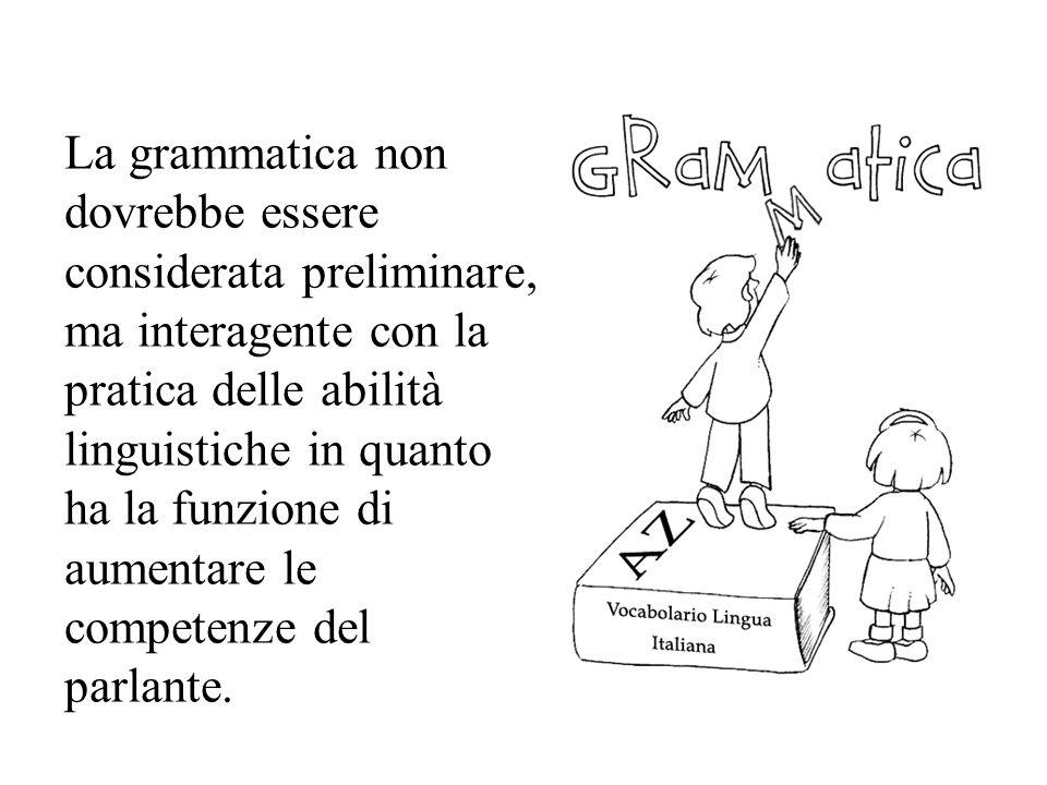 La grammatica non dovrebbe essere considerata preliminare, ma interagente con la pratica delle abilità linguistiche in quanto ha la funzione di aument