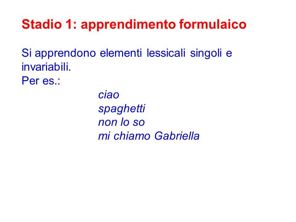 Stadio 1: apprendimento formulaico Si apprendono elementi lessicali singoli e invariabili. Per es.: ciao spaghetti non lo so mi chiamo Gabriella