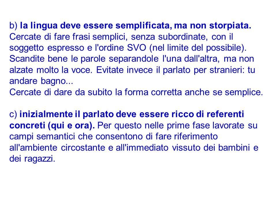 b) la lingua deve essere semplificata, ma non storpiata. Cercate di fare frasi semplici, senza subordinate, con il soggetto espresso e l'ordine SVO (n