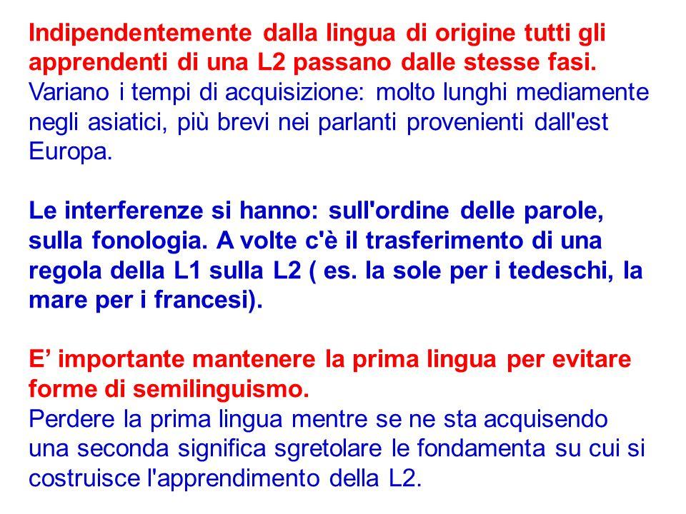 Indipendentemente dalla lingua di origine tutti gli apprendenti di una L2 passano dalle stesse fasi. Variano i tempi di acquisizione: molto lunghi med
