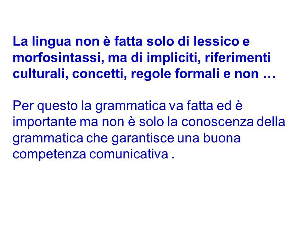 La lingua non è fatta solo di lessico e morfosintassi, ma di impliciti, riferimenti culturali, concetti, regole formali e non … Per questo la grammati