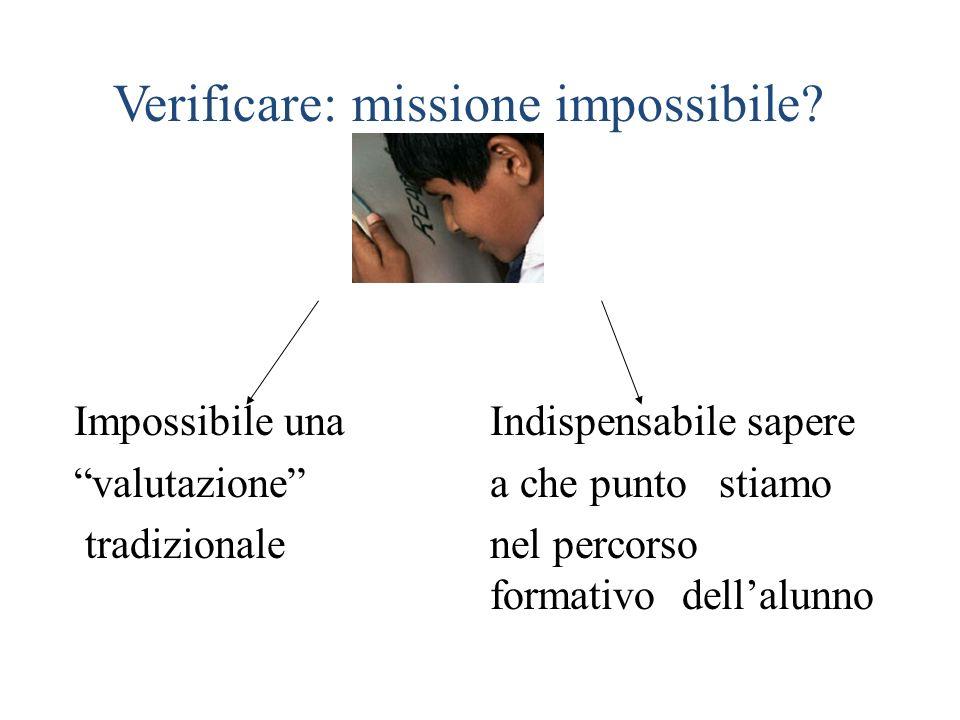 Verificare: missione impossibile? Impossibile una Indispensabile sapere valutazione a che punto stiamo tradizionale nel percorso formativo dellalunno