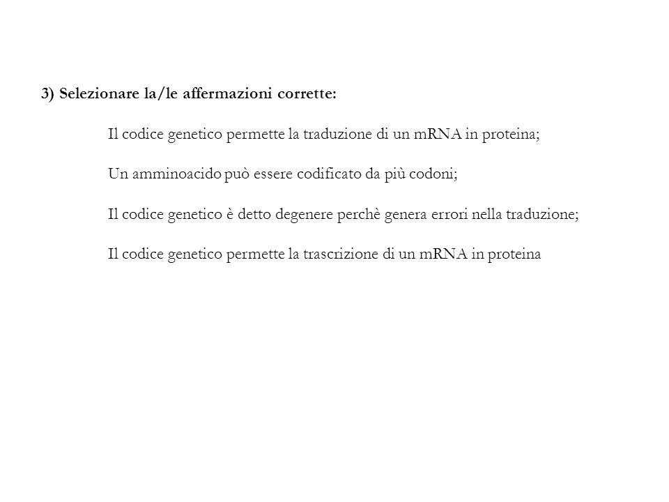 3) Selezionare la/le affermazioni corrette: Il codice genetico permette la traduzione di un mRNA in proteina; Un amminoacido può essere codificato da